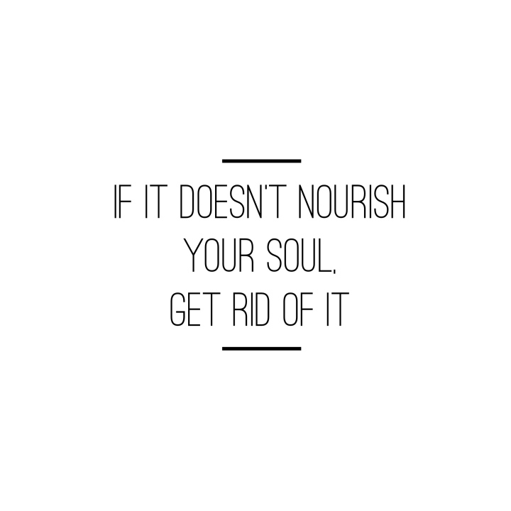 If it Doesn't Nourish Your Soul, Get Rid of It